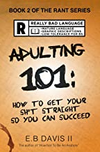 Adulting 101: How to get your sh*t straight so you can succeed (Solid solutions for combating depression, anxiety, negative self-talk and procrastination.) (The Rant Series Book 2)