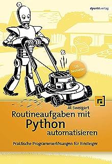 Routineaufgaben mit Python automatisieren: Praktische Programmierlösungen für Einsteiger (German Edition)