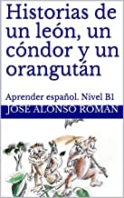 Historias de un león, un cóndor y un orangután: Aprender español. Nivel B1 (Spanish Edition)