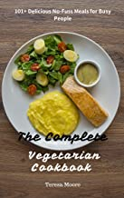 The Complete Vegetarian Cookbook: 101+ Delicious No-Fuss Meals for Busy People (Healthy Food Book 97)