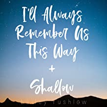 I'll Always Remember Us This Way / Shallow (From