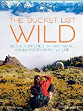 The Bucket List: Wild: 1,000 Adventures Big and Small: Animals, Birds, Fish, Nature