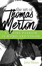 The Art of Thomas Merton: A Divine Passion in Words and Vision