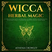 Wicca Herbal Magic: A Complete Guide to the Natural Magic of Herbs, Flowers and Essential Oils. The Ultimate Book of Shadows for Practicing Wiccan Herbal Magic.