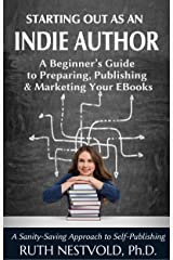Starting Out as an Indie Author: A Beginner's Guide to Preparing, Publishing and Marketing Your EBooks Kindle Edition