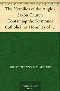 The Homilies of the Anglo-Saxon Church Containing the Sermones Catholici, or Homilies of �lfric, in the Original Anglo-Saxon, with an English Version. Volume I.