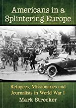 Americans in a Splintering Europe: Refugees, Missionaries and Journalists in World War I