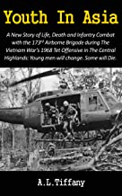 Youth In Asia: A New Story of Life, Death and Infantry Combat with the 173rd Airborne Brigade during the Vietnam War's 1968 Tet Offensive in the Central ... Young men will change. Some will die