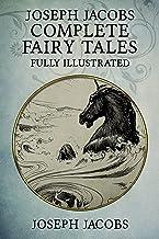 Joseph Jacobs Complete Fairy Tales: 187 Tales Fully Illustrated (English Fairy Tales, Celtic Fairy Tales, More English Fai...