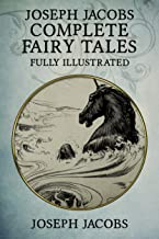 Joseph Jacobs Complete Fairy Tales: 187 Tales Fully Illustrated (English Fairy Tales, Celtic Fairy Tales, More English Fairy Tales, More Celtic Fairy Tales, Indian Fairy Tales, European Fairy Tales)