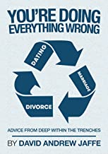 You're Doing Everything Wrong: Dating, Marriage, and Divorce: Advice from Deep within the Trenches