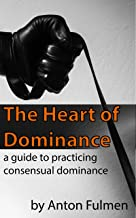 The Heart of Dominance: a guide to practicing consensual dominance (English Edition)