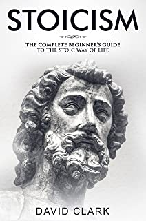 Stoicism: Complete Beginner's Guide to The Stoic Way of Life (Stoic Life & Principles Book 2)