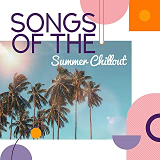 Songs of the Summer Chillout: 2019 Vacation Chill Out Music Anthems, Tropical Beach Lounge, Total Relaxation, Positive & Happy Time in Your Life