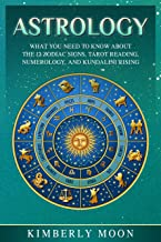 Astrology: What You Need to Know About the 12 Zodiac Signs, Tarot Reading, Numerology, and Kundalini Rising
