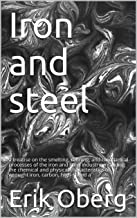 Iron and steel: a treatise on the smelting, refining, and mechanical processes of the iron and steel industry, including the chemical and physical characteristics ... of wrought iron, carbon, high-speed a