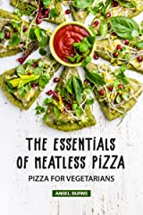 The Essentials of Meatless Pizza: Pizza for Vegetarians Kindle Edition