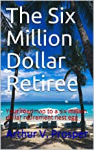 The Six Million Dollar Retiree: Your roadmap to a six million dollar retirement nest egg