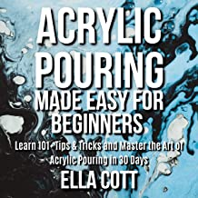Acrylic Pouring Made Easy for Beginners: Learn 101 Tips and Tricks and Master the Art of Acrylic Pouring in 30 Days