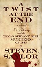 A Twist at the End: A Novel of O. Henry and the Texas Servant Girl Murders of 1885