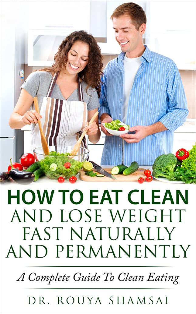 How To Eat Clean And Lose Weight Fast Naturally And Permanently: A Complete Guide To Clean Eating (Burn Fat Fast) (English Edition)