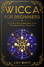 Wicca For Beginners: The Guide to Wiccan Beliefs, Magic, Rituals, Witchcraft, and Living a Magical Life