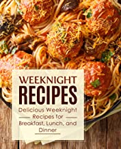 Weeknight Recipes: Delicious Weeknight Recipes for Breakfast, Lunch and Dinner