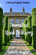 Prevailed Upon To Marry: A Pride and Prejudice Variation (English Edition)