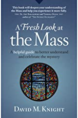 A Fresh Look at the Mass: A Helpful Guide to Better Understand and Celebrate the Mystery Kindle Edition