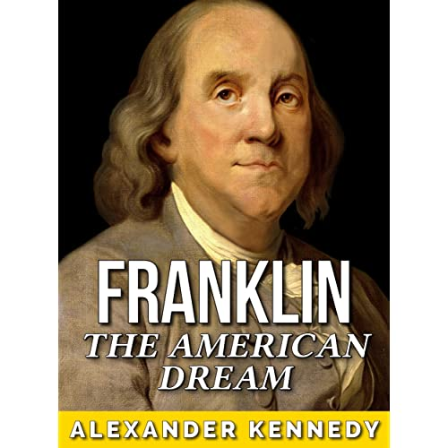 benjamin franklin the american dream the true story of benjamin franklin historical biographies of famous people
