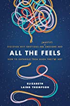 All the Feels: Discover Why Emotions Are (Mostly) Awesome and How to Untangle Them When They're Not PDF