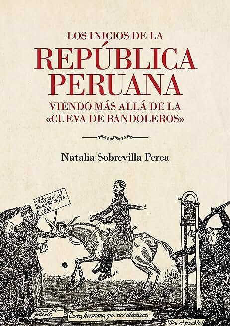 """Los inicios de la república peruana: Viendo más allá de la """"cueva de bandoleros"""" (Spanish Edition)"""