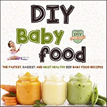 DIY Baby Food: The Fastest, Easiest and Most Healthy DIY Baby Food Recipes