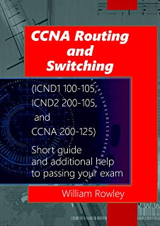 CCNA Routing and Switching (ICND1 100-105, ICND2 200-105, and CCNA 200-125): Short guide and additional help to passing your exam