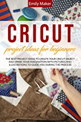 CRICUT PROJECT IDEAS FOR BEGINNERS: The Best Project Ideas to Create Your Cricut Object and Spark Your Imagination with pictures and illustrations to guide you during the process (English Edition) eBook Kindle