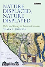 Nature Displaced, Nature Displayed: Order and Beauty in Botanical Gardens (Tauris Historical Geographical Series Book 7)