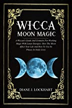 WICCA MOON MAGIC: A Wiccan's Guide And Grimoire For Working Magic With Lunar Energies: How The Moon Affect Your Life And How To Use Its Phases In Daily Lives (English Edition)