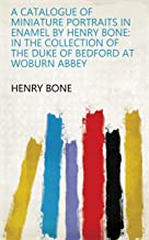 A Catalogue of Miniature Portraits in Enamel by Henry Bone: in the Collection of the Duke of Bedford at Woburn Abbey