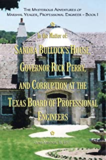 The Mysterious Adventures of Marshal Yeager, Professional Engineer - Book 1: In the Matter of: Sandra Bullock's House, Governor Rick Perry, and Corruption at the Texas Board of Professional Engineers
