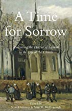 A Time for Sorrow: Recovering the Practice of Lament in the Life of the Church