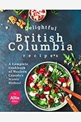 Delightful British Columbia Recipes: A Complete Cookbook of Western Canada's Iconic Dishes! Kindle Edition