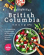 Delightful British Columbia Recipes: A Complete Cookbook of Western Canada's Iconic Dishes!