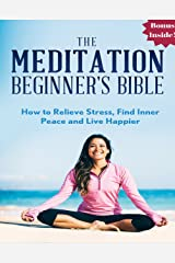 Meditation: The Meditation Beginner's Bible: How to Relieve Stress, Find Inner Peace and Live Happier (meditation for beginners, zen, energy healing, spiritual ... meditation books, meditation techniques) Kindle Edition