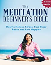 Meditation: The Meditation Beginner's Bible: How to Relieve Stress, Find Inner Peace and Live Happier (meditation for begi...