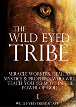 The Wild Eyed Tribe: Miracle Workers, Healers, Mystics and Prophets who will Teach You to Move in the Power of God (Directory Book 1)