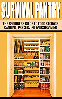 Survival Pantry: The Beginners Guide To Food Storage, Canning, Preserving And Surviving (The Prepper's Guide To Food Storage, Water Storage, Canning And Preserving)