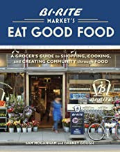 Bi-Rite Market's Eat Good Food: A Grocer's Guide to Shopping, Cooking & Creating Community Through Food [A Cookbook]