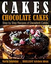 Cakes: Chocolate Cakes. Step by Step Recipes of Decadent Cakes. (Dessert Baking)