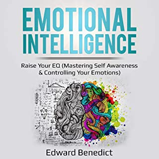 Emotional Intelligence: Raise Your EQ: Mastering Self Awareness & Controlling Your Emotions