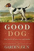 Good Dog: True Stories of Love, Loss, and Loyalty (Garden & Gun Books Book 2)